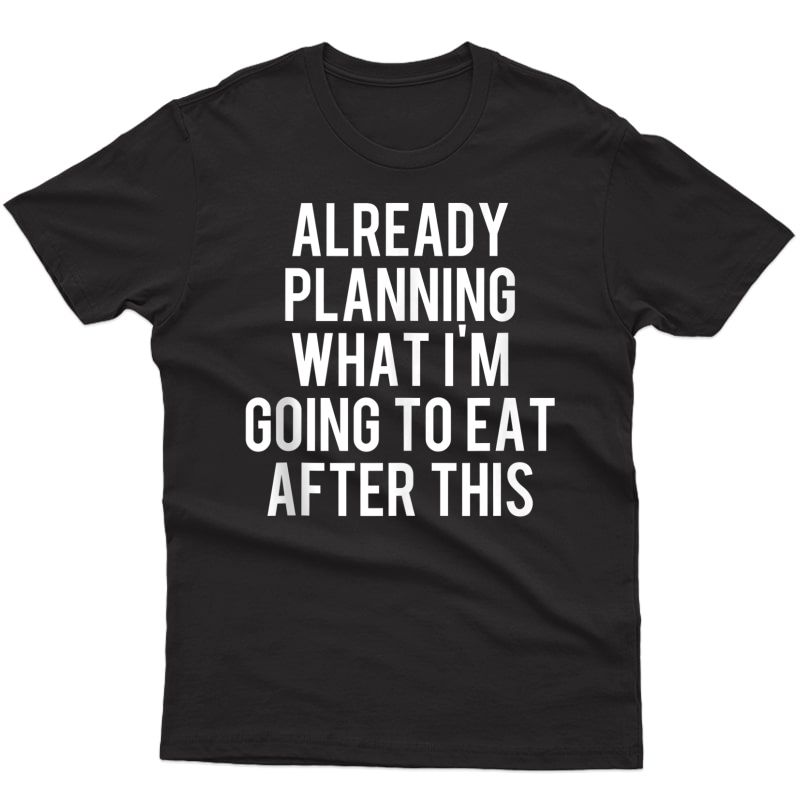Already Planning What I'm Going To Eat After This Workout Tank Top Shirts