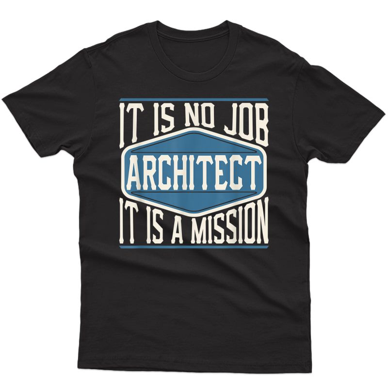 Architect It Is No Job It Is A Mission - Funny Work T-shirt