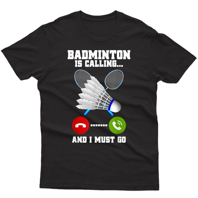 Badminton Is Calling And I Must Go Racket Badminton Player T-shirt