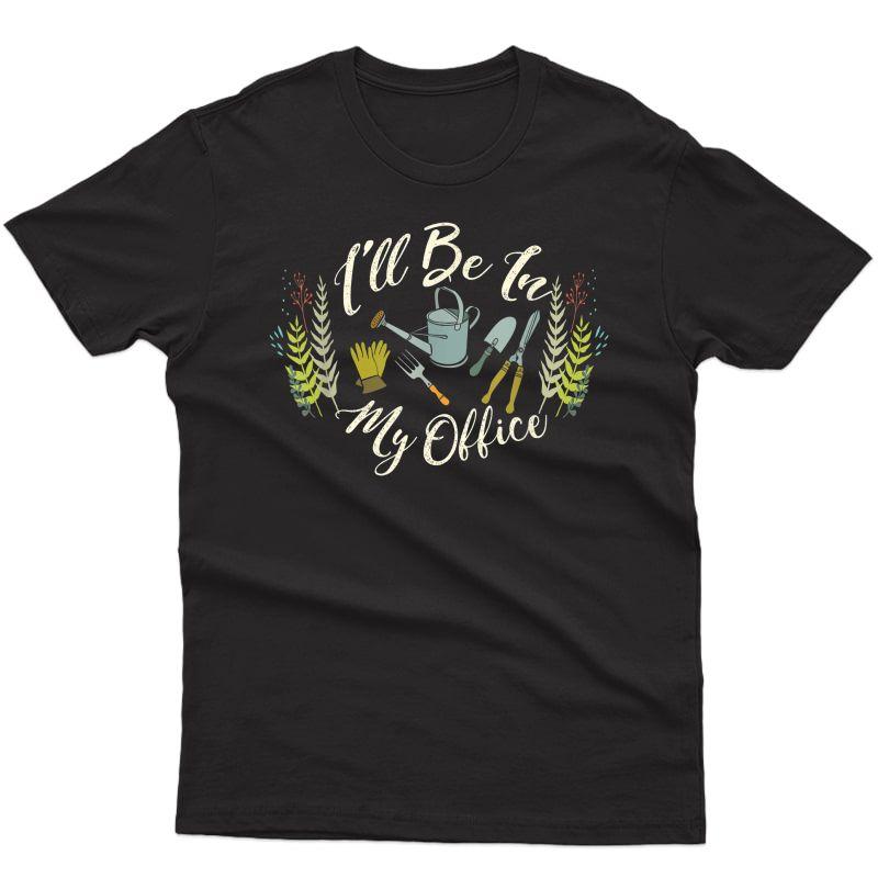 Cute Gardener Gifts - I'll Be In My Office Gardening T-shirt