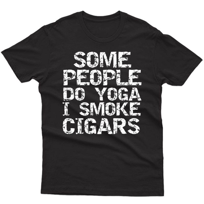 Funny Cigar Smoker Gift Some People Do Yoga I Smoke Cigars T-shirt