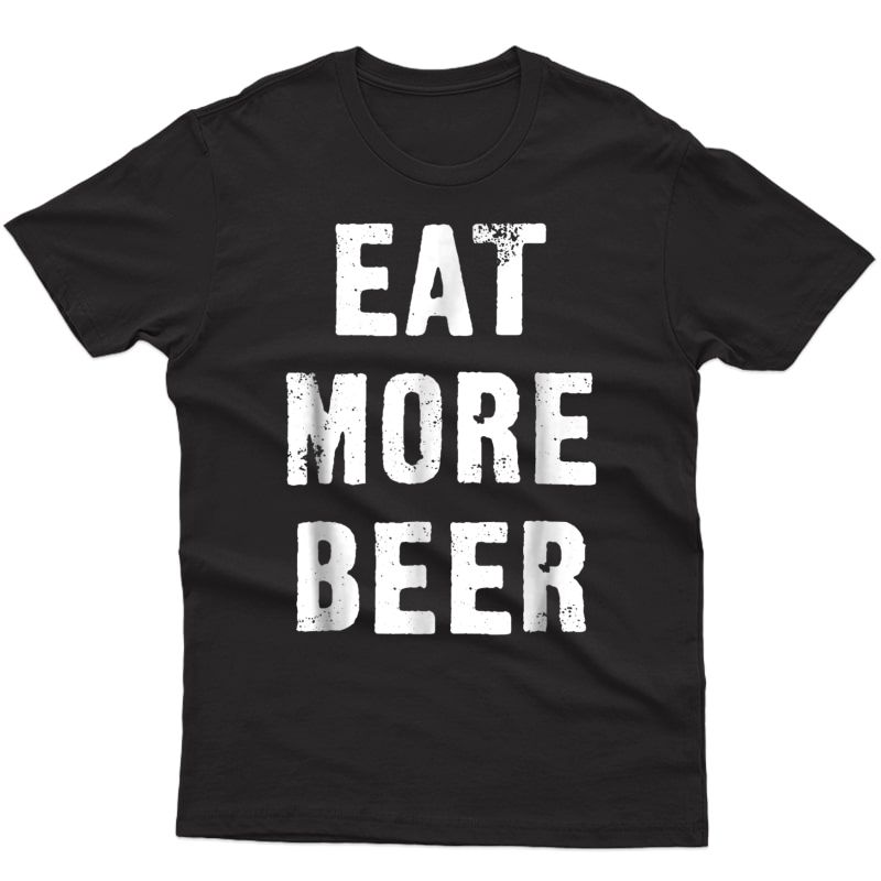 Funny Eat More Beer T-shirt For People With Humor