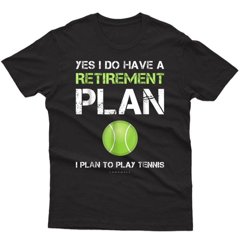Funny Tennis Shirts Yes I Have A Retiret Plan Play Tennis