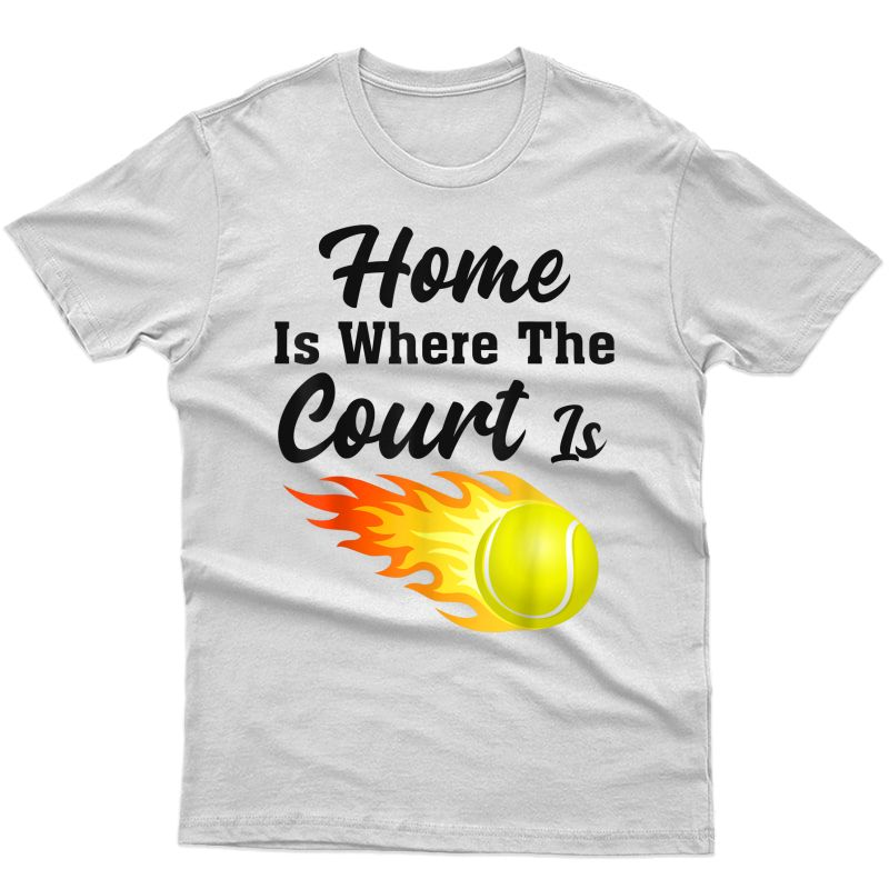 Home Is Where The Court Is Tennis Gift T-shirt