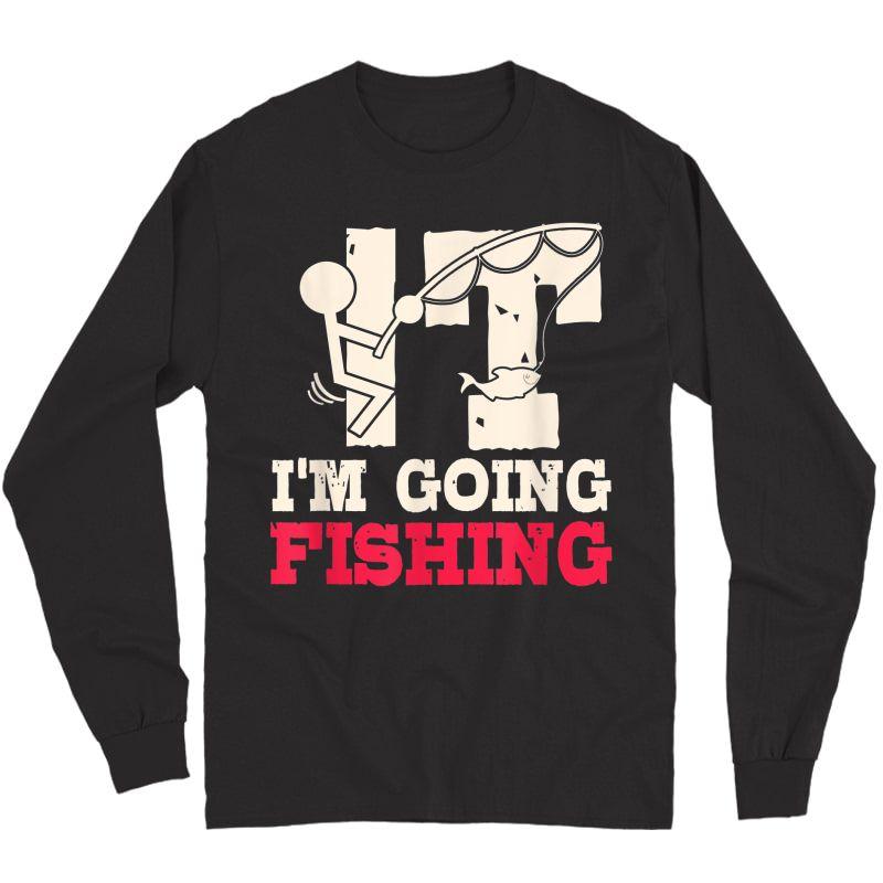 I'm Going Fishing Sarcastic Humor Fisherman Gifts T-shirt Long Sleeve T-shirt