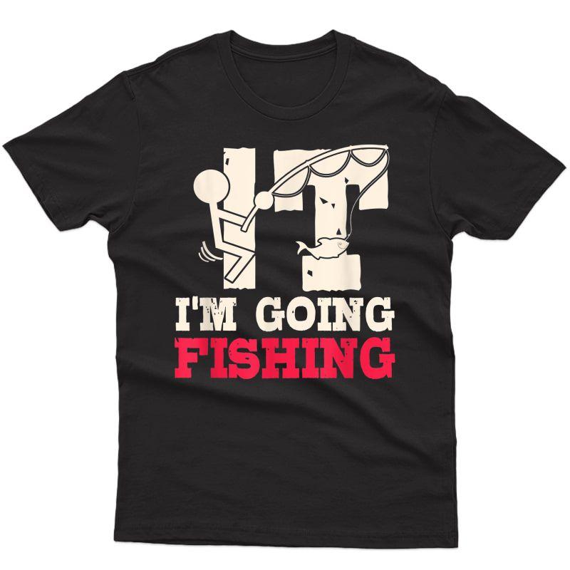 I'm Going Fishing Sarcastic Humor Fisherman Gifts T-shirt