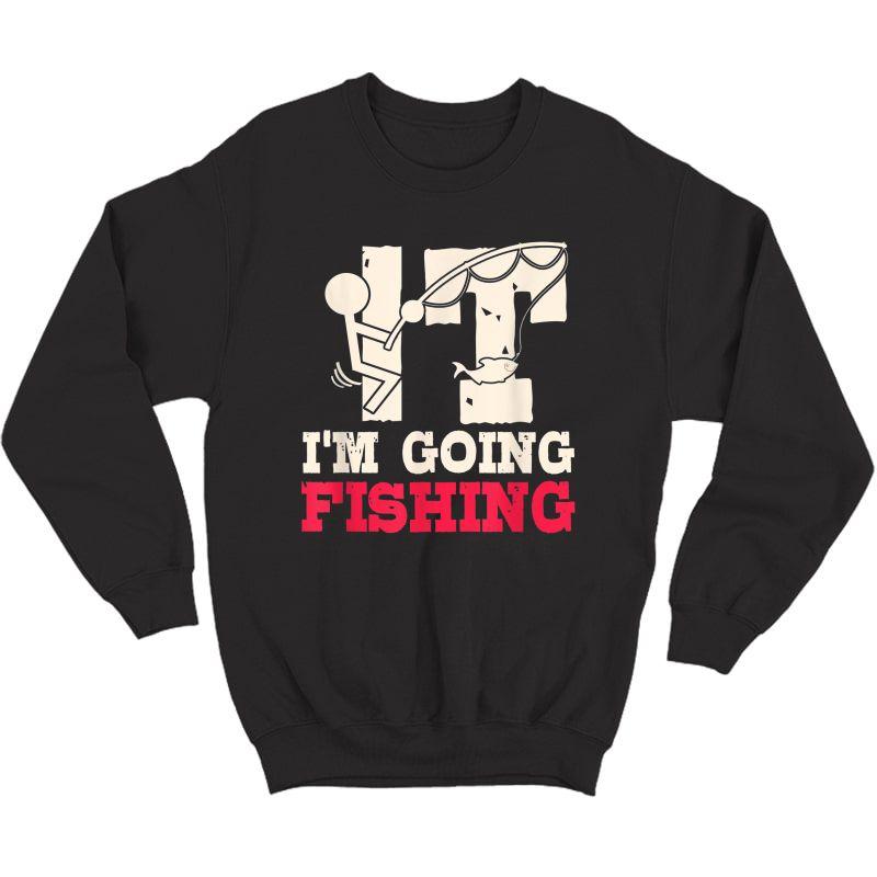 I'm Going Fishing Sarcastic Humor Fisherman Gifts T-shirt Crewneck Sweater