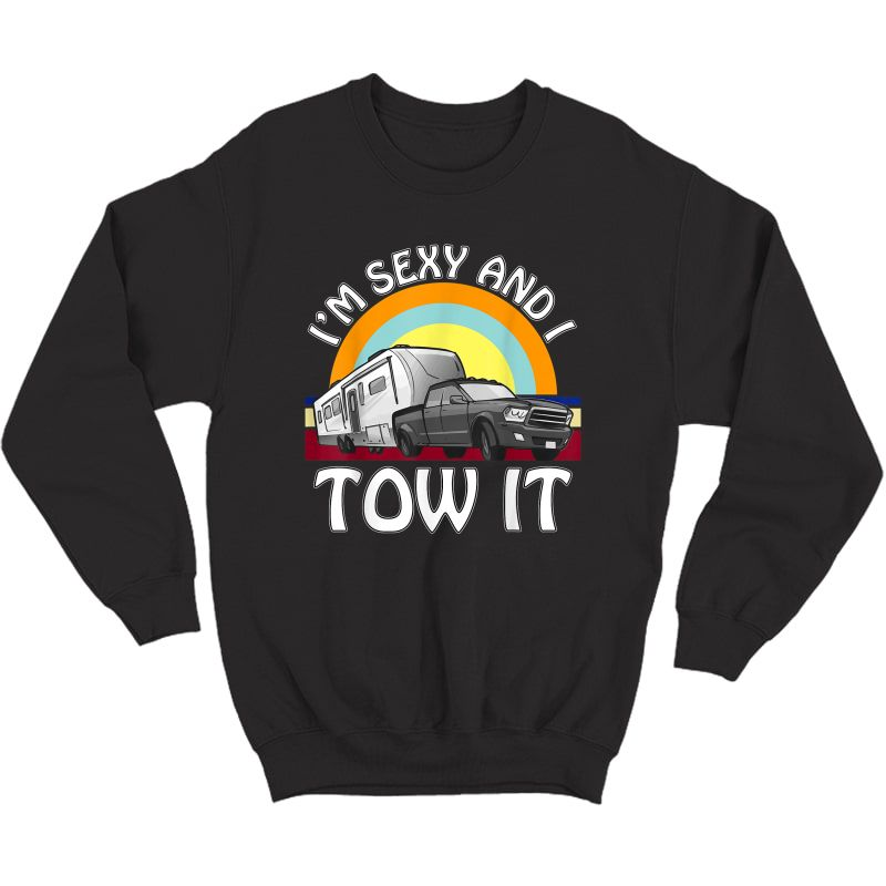 I'm Sexy And I Tow It Funny Camping 5th Wheel Rv Vanlife T-shirt Crewneck Sweater