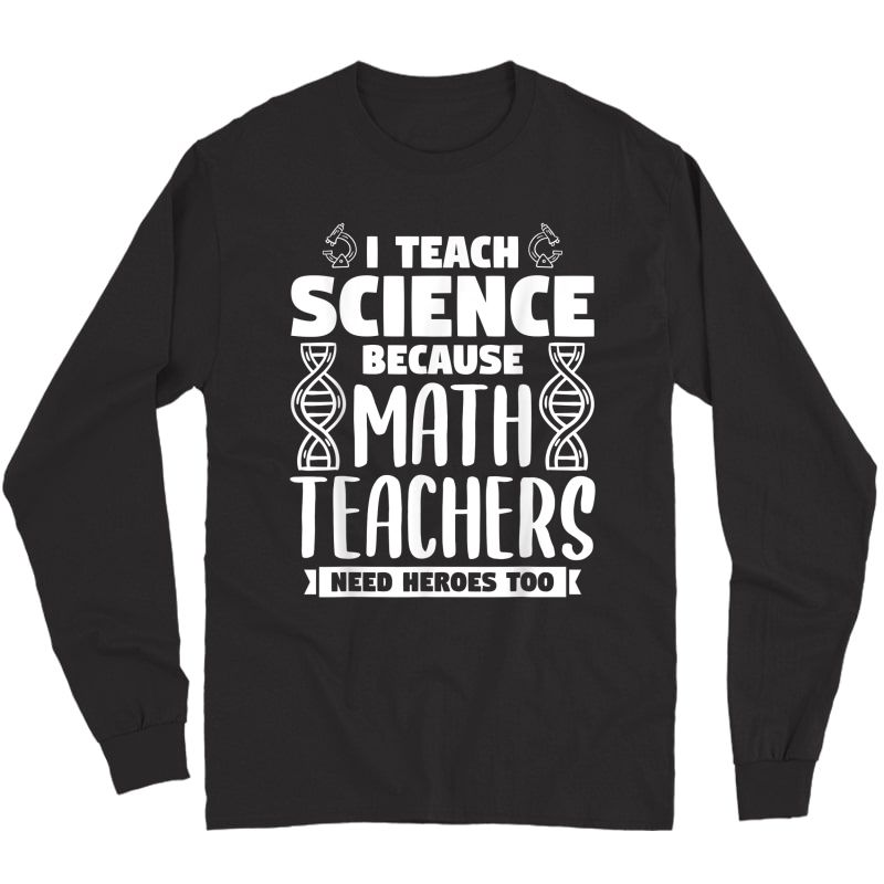 I Teach Science Because Math Teas Need Heroes Too T-shirt Long Sleeve T-shirt