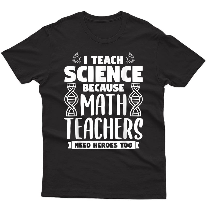 I Teach Science Because Math Teas Need Heroes Too T-shirt
