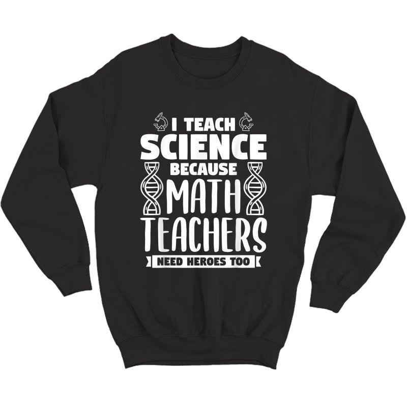 I Teach Science Because Math Teas Need Heroes Too T-shirt Crewneck Sweater