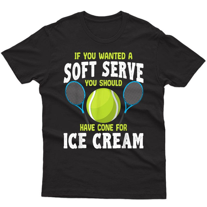 If You Wanted A Soft Serve T Shirt Tennis Lovers Player Gift