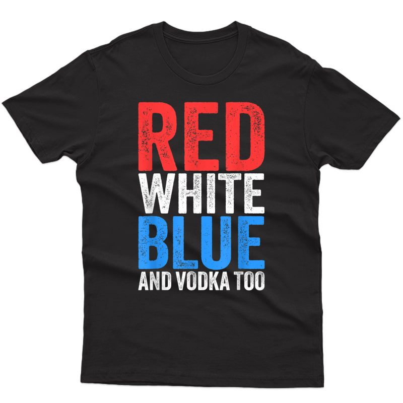 Red Blue And Vodka Too T-shirt Drinking Fourth Of July T-shirt