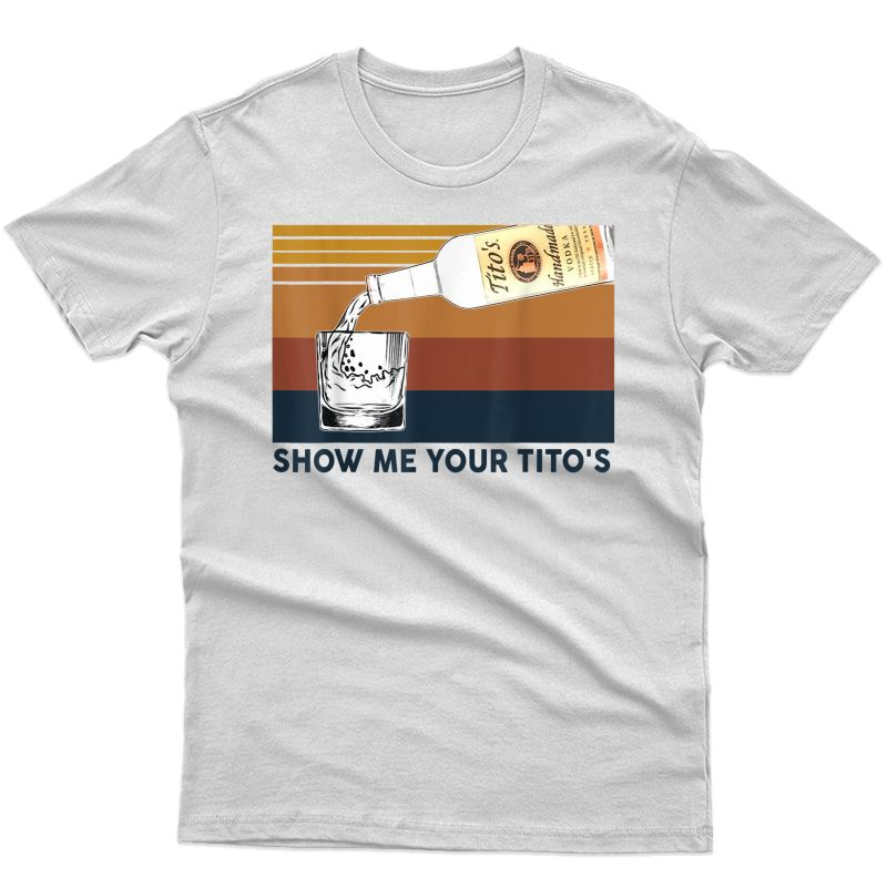 Show M.e Your Tito's Funny Drinking Vodka Alcohol Lover T-shirt