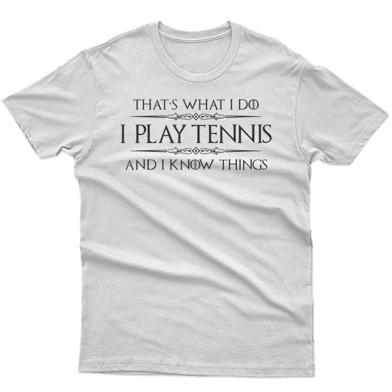 Tennis Player Gifts - I Play Tennis & I Know Things Funny T-shirt